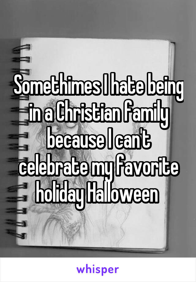 Somethimes I hate being in a Christian family because I can't celebrate my favorite holiday Halloween