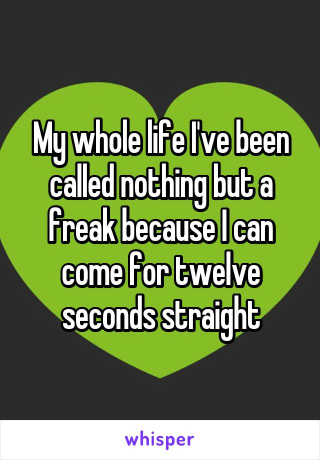 My whole life I've been called nothing but a freak because I can come for twelve seconds straight