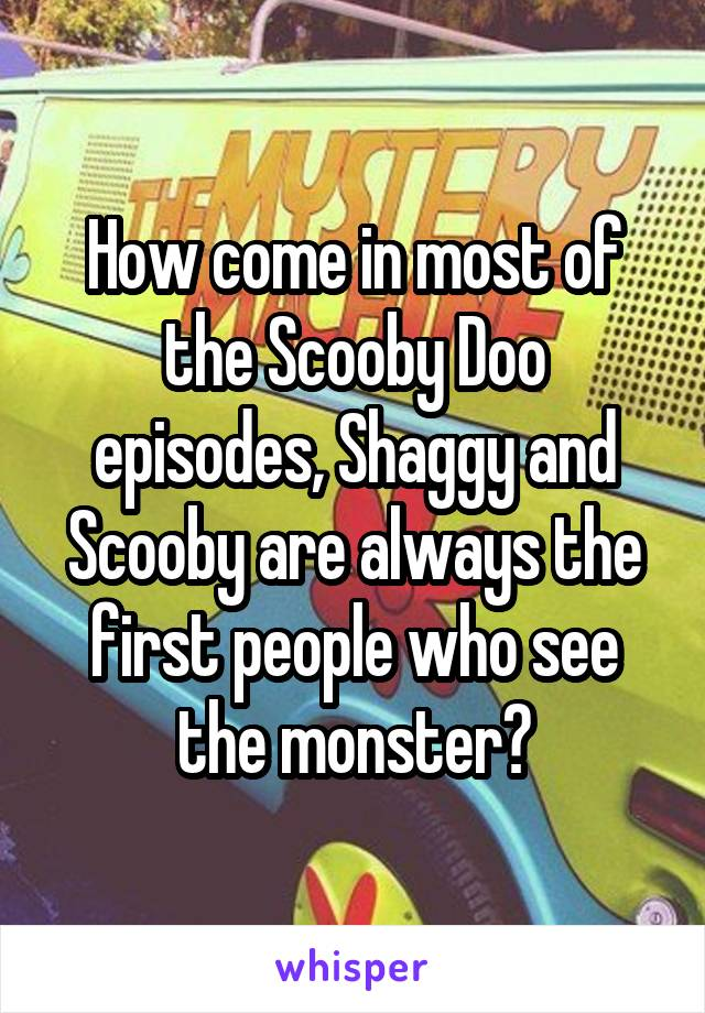 How come in most of the Scooby Doo episodes, Shaggy and Scooby are always the first people who see the monster?