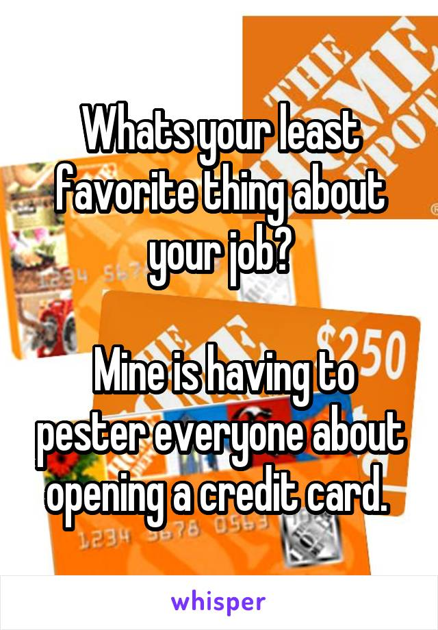 Whats your least favorite thing about your job?   Mine is having to pester everyone about opening a credit card.