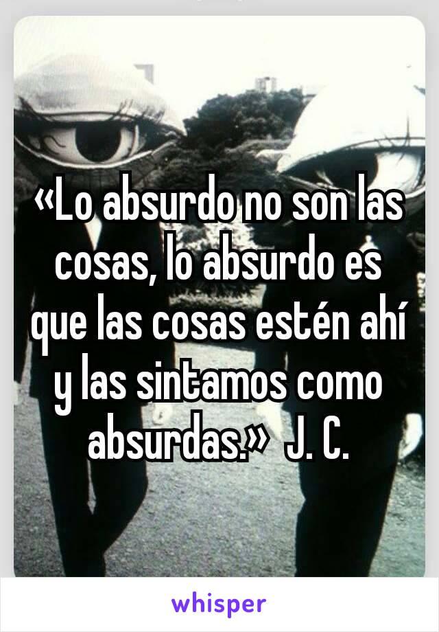«Lo absurdo no son las cosas, lo absurdo es que las cosas estén ahí y las sintamos como absurdas.»  J. C.