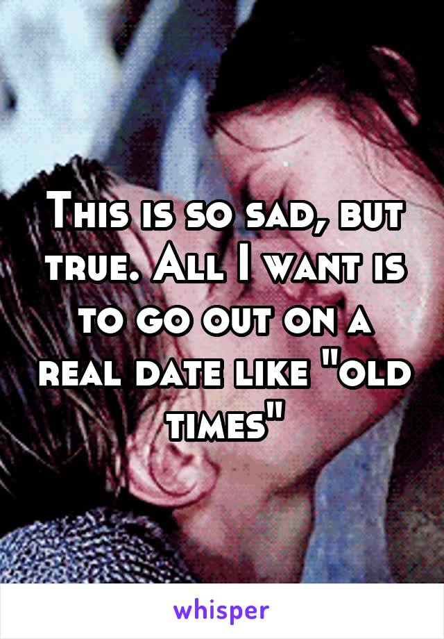 """This is so sad, but true. All I want is to go out on a real date like """"old times"""""""