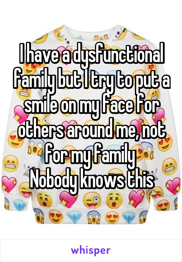 I have a dysfunctional family but I try to put a smile on my face for others around me, not for my family  Nobody knows this