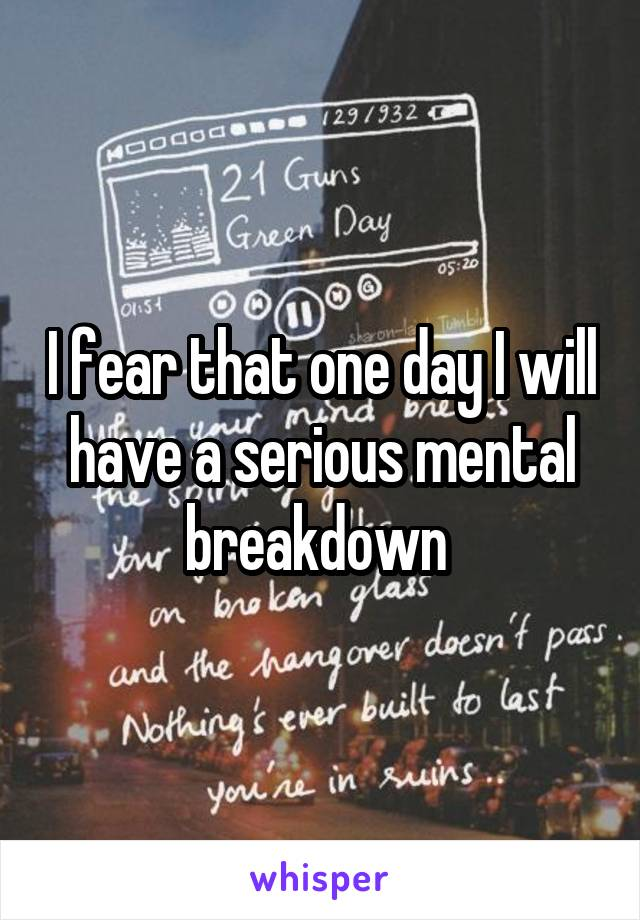 I fear that one day I will have a serious mental breakdown