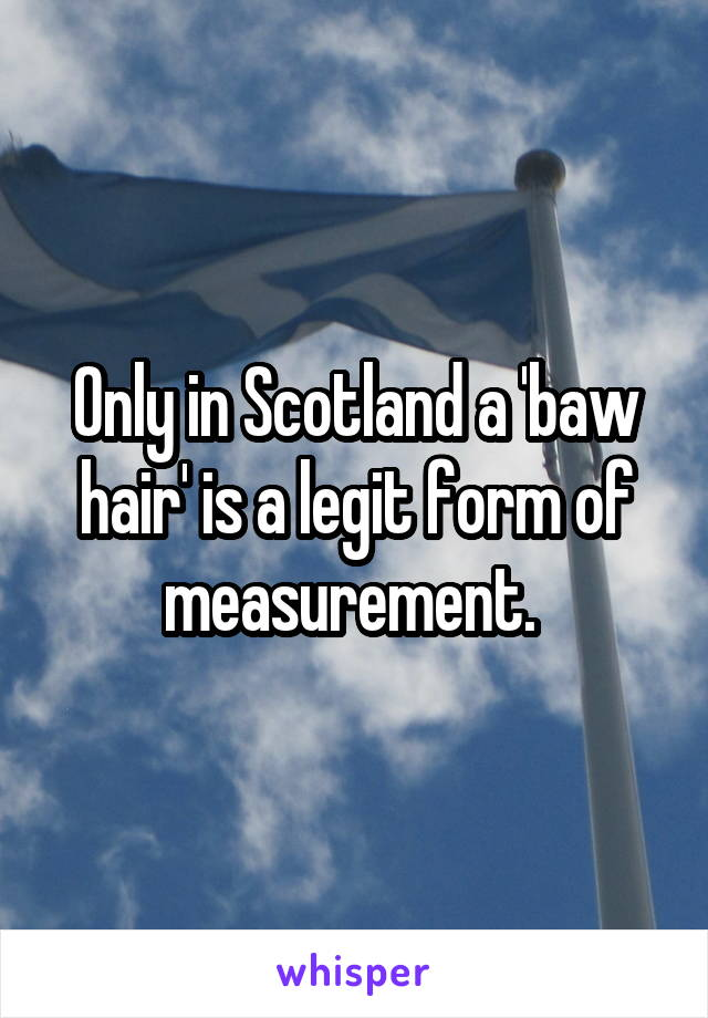 Only in Scotland a 'baw hair' is a legit form of measurement.