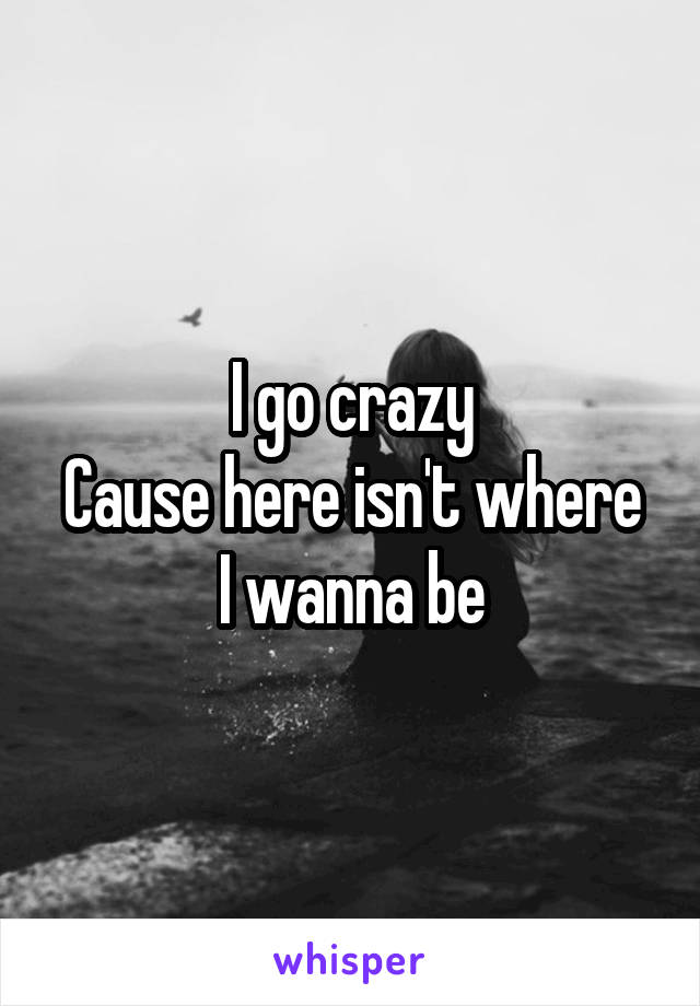 I go crazy Cause here isn't where I wanna be
