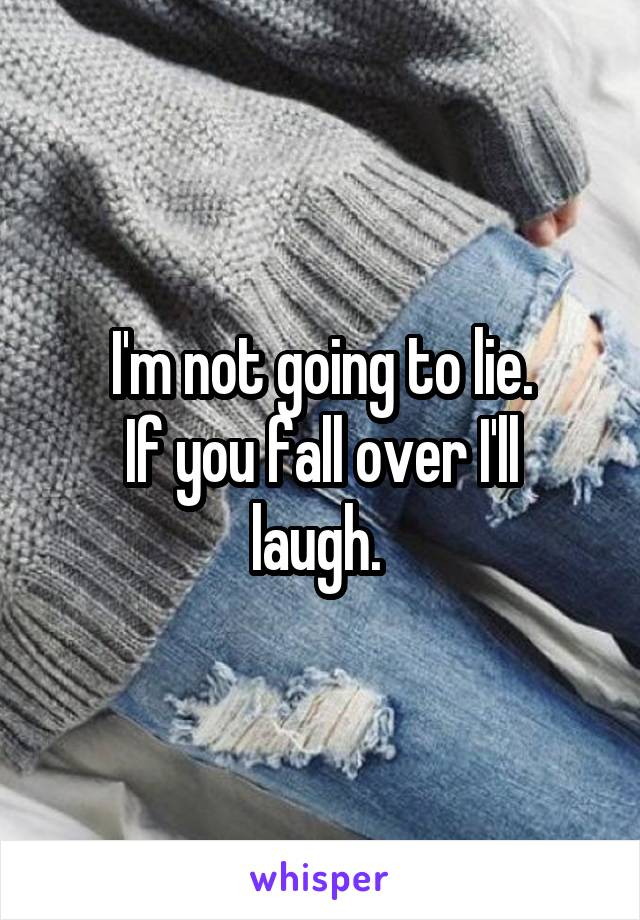 I'm not going to lie. If you fall over I'll laugh.