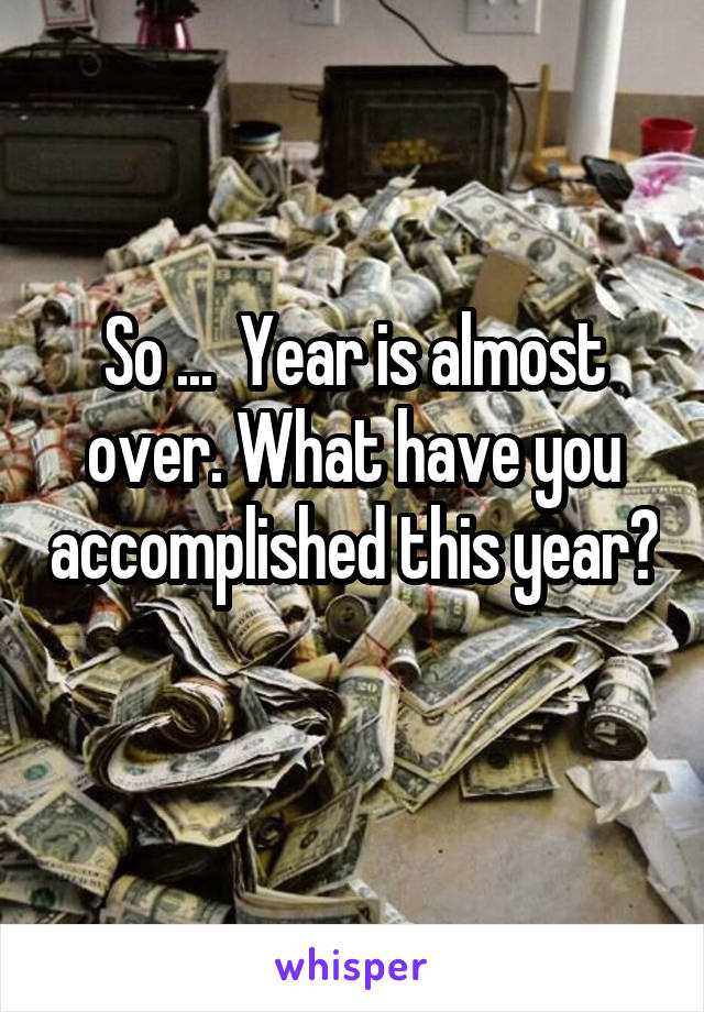 So ...  Year is almost over. What have you accomplished this year?