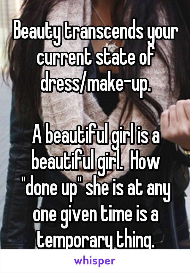 """Beauty transcends your current state of dress/make-up.  A beautiful girl is a beautiful girl.  How """"done up"""" she is at any one given time is a temporary thing."""
