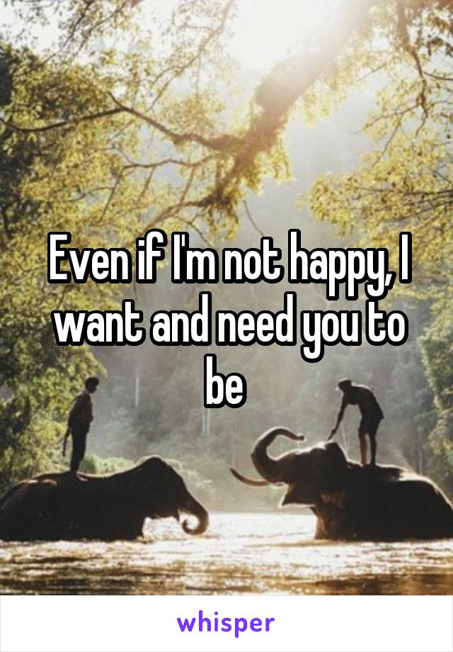 Even if I'm not happy, I want and need you to be