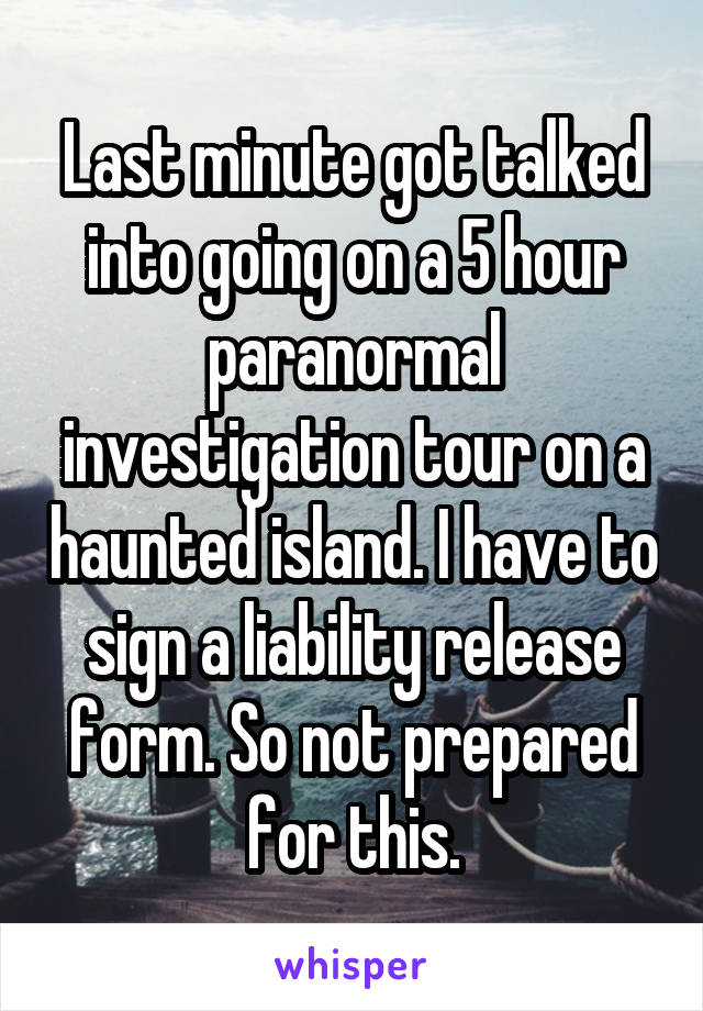 Last minute got talked into going on a 5 hour paranormal investigation tour on a haunted island. I have to sign a liability release form. So not prepared for this.
