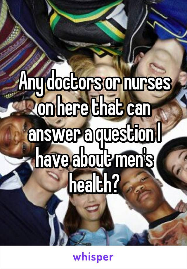 Any doctors or nurses on here that can answer a question I have about men's health?
