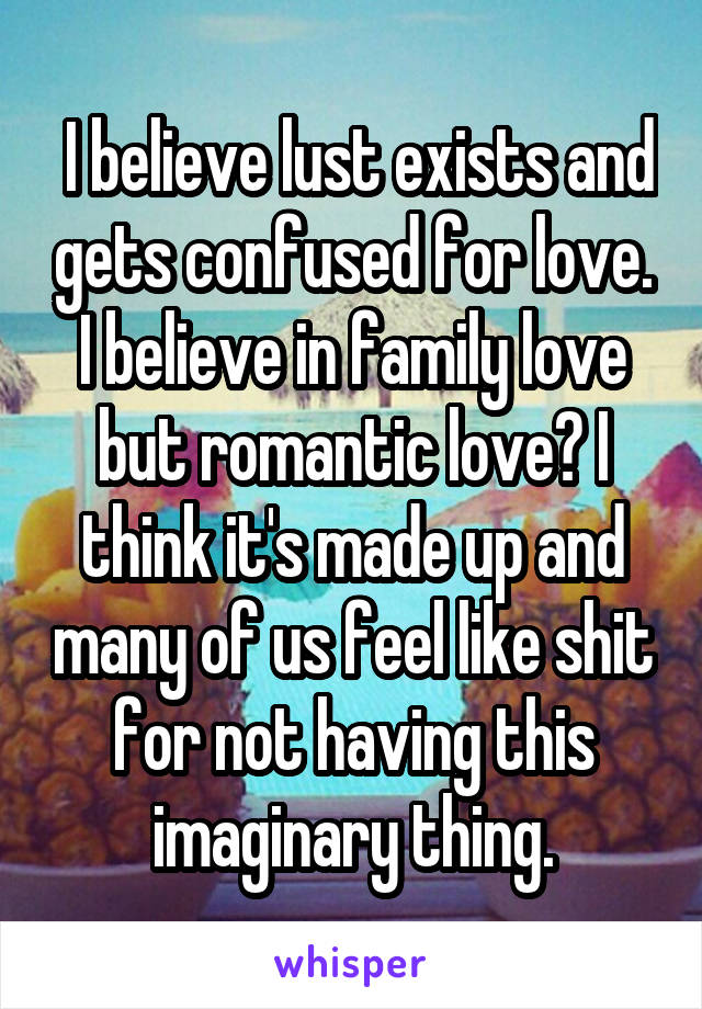 I believe lust exists and gets confused for love. I believe in family love but romantic love? I think it's made up and many of us feel like shit for not having this imaginary thing.