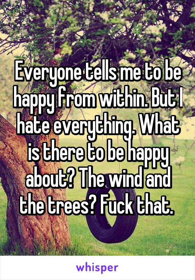 Everyone tells me to be happy from within. But I hate everything. What is there to be happy about? The wind and the trees? Fuck that.