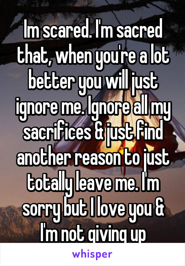 Im scared. I'm sacred that, when you're a lot better you will just ignore me. Ignore all my sacrifices & just find another reason to just totally leave me. I'm sorry but I love you & I'm not giving up