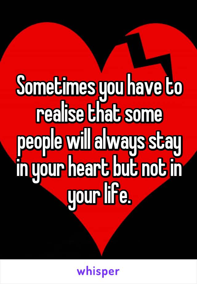 Sometimes you have to realise that some people will always stay in your heart but not in your life.