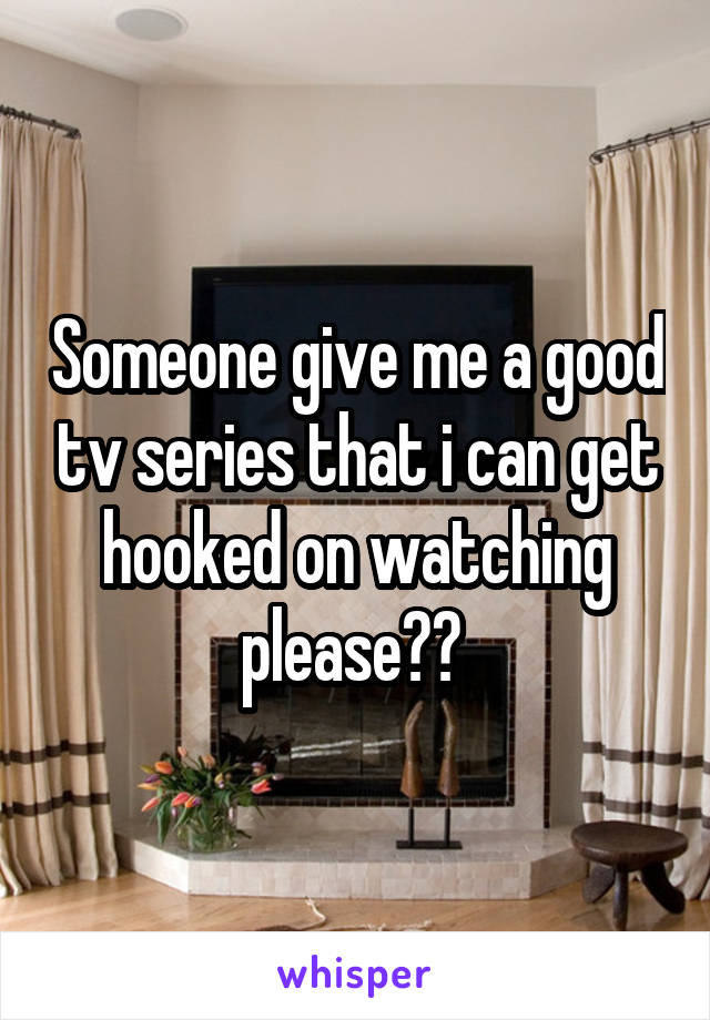 Someone give me a good tv series that i can get hooked on watching please??