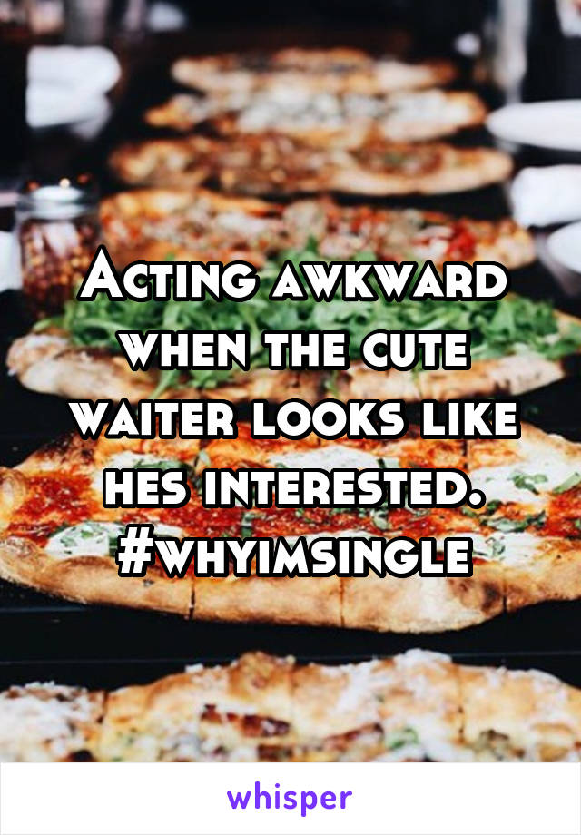 Acting awkward when the cute waiter looks like hes interested. #whyimsingle