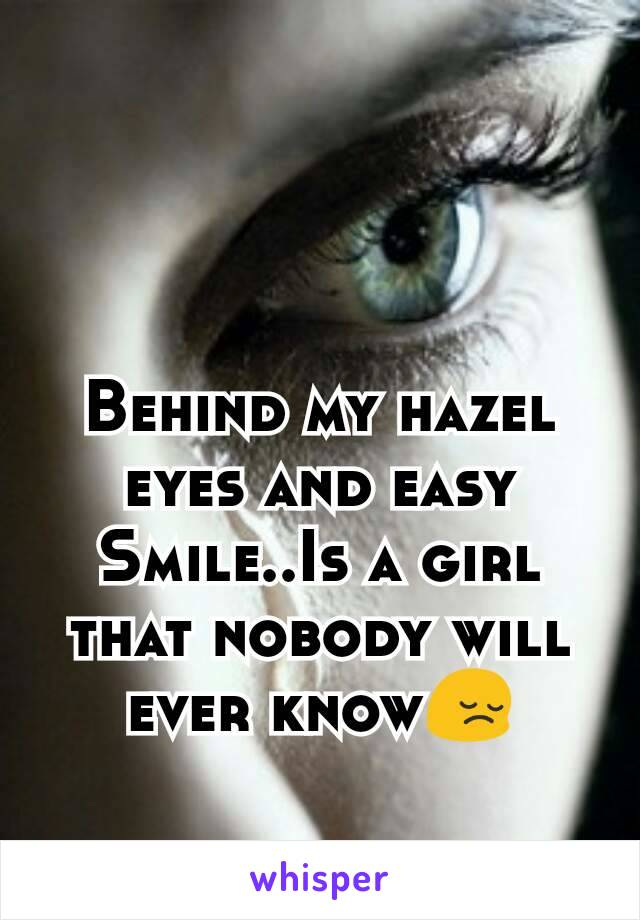 Behind my hazel eyes and easy Smile..Is a girl that nobody will ever know😔