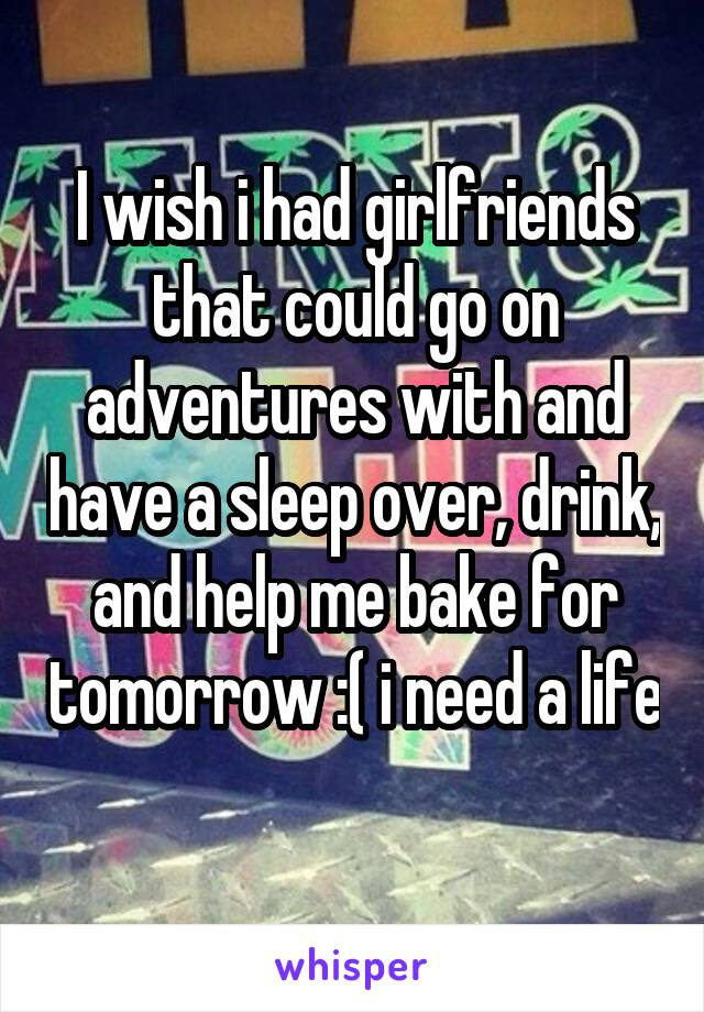 I wish i had girlfriends that could go on adventures with and have a sleep over, drink, and help me bake for tomorrow :( i need a life
