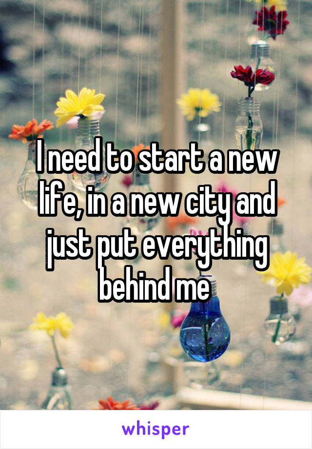 I need to start a new life, in a new city and just put everything behind me