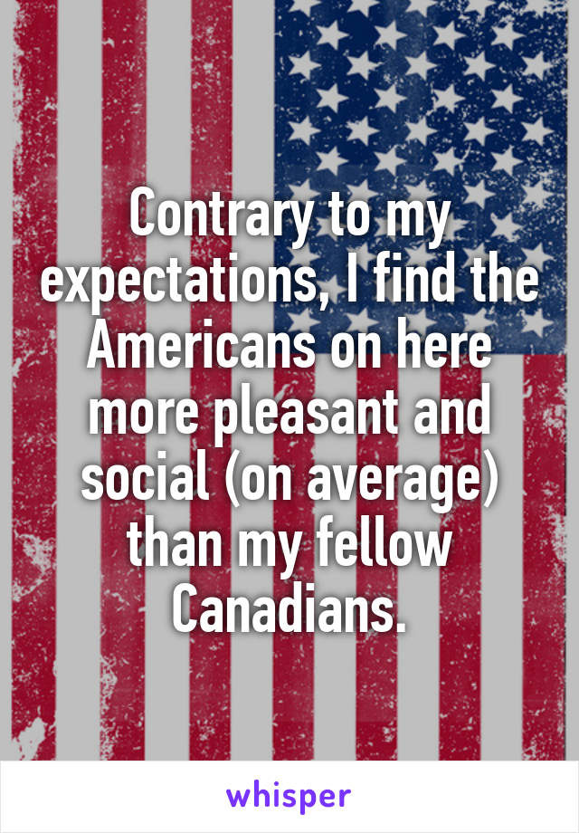 Contrary to my expectations, I find the Americans on here more pleasant and social (on average) than my fellow Canadians.