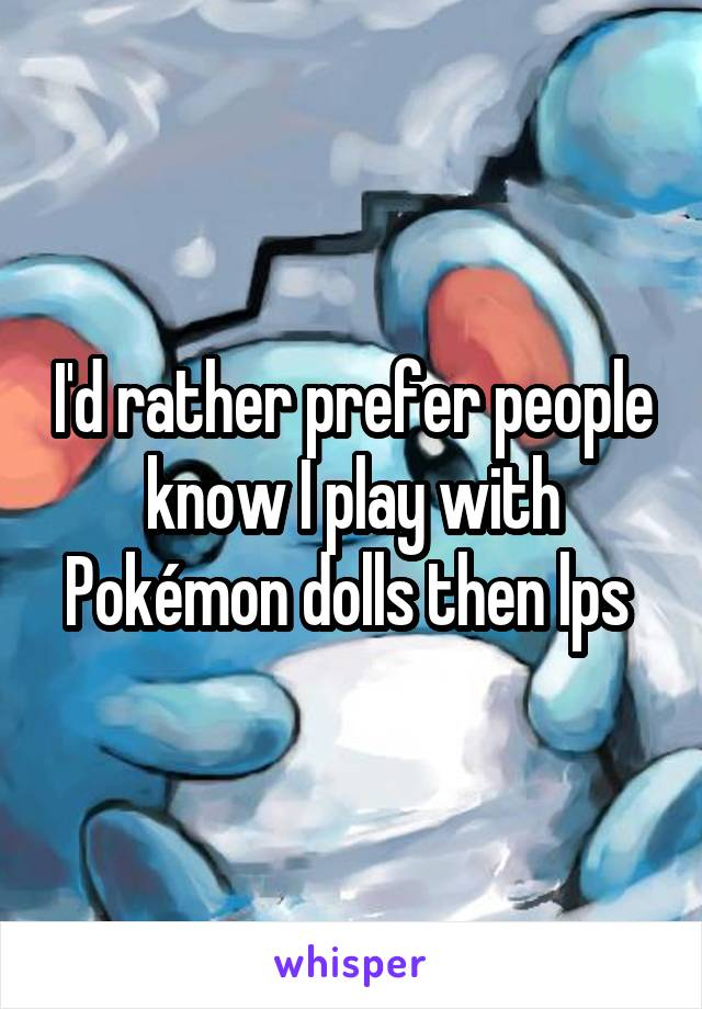 I'd rather prefer people know I play with Pokémon dolls then lps