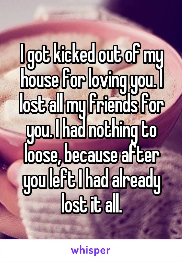 I got kicked out of my house for loving you. I lost all my friends for you. I had nothing to loose, because after you left I had already lost it all.