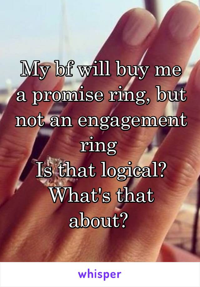 My bf will buy me a promise ring, but not an engagement ring  Is that logical? What's that about?