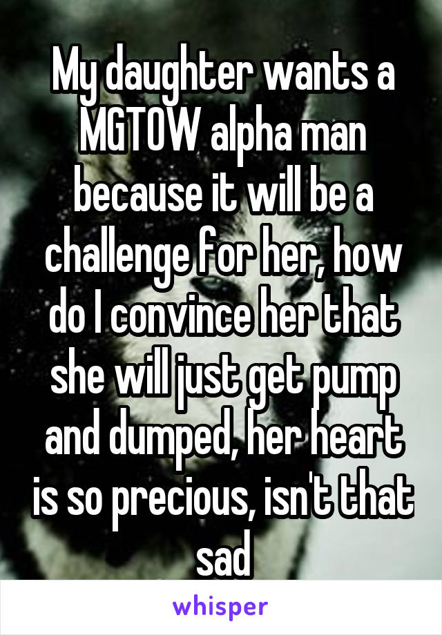 My daughter wants a MGTOW alpha man because it will be a challenge for her, how do I convince her that she will just get pump and dumped, her heart is so precious, isn't that sad