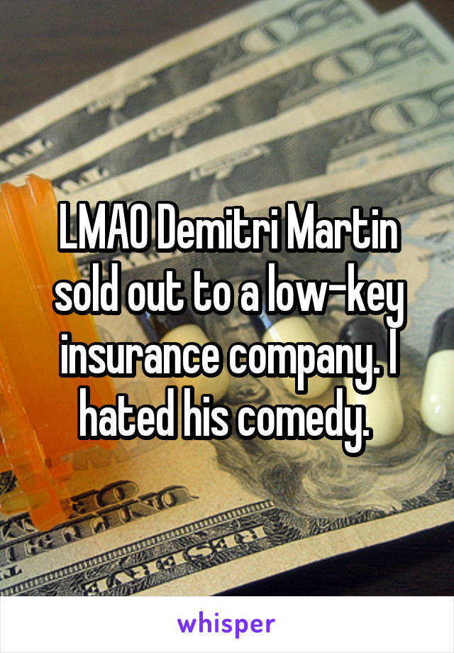 LMAO Demitri Martin sold out to a low-key insurance company. I hated his comedy.