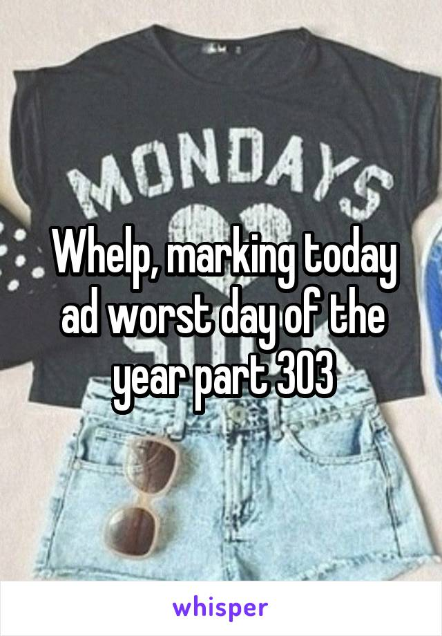 Whelp, marking today ad worst day of the year part 303