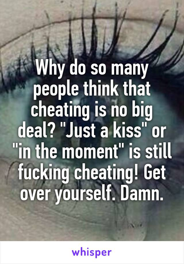 "Why do so many people think that cheating is no big deal? ""Just a kiss"" or ""in the moment"" is still fucking cheating! Get over yourself. Damn."