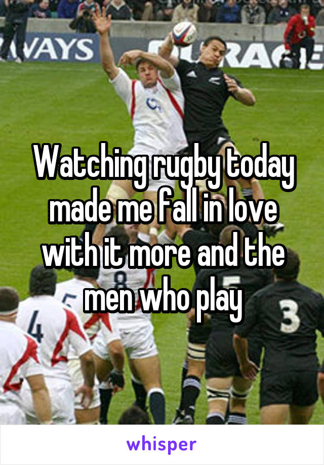 Watching rugby today made me fall in love with it more and the men who play