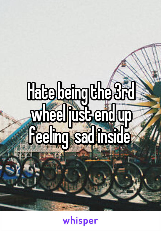 Hate being the 3rd wheel just end up feeling  sad inside