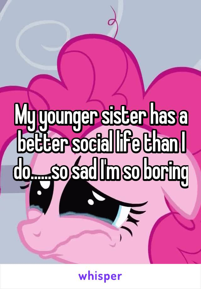 My younger sister has a better social life than I do......so sad I'm so boring