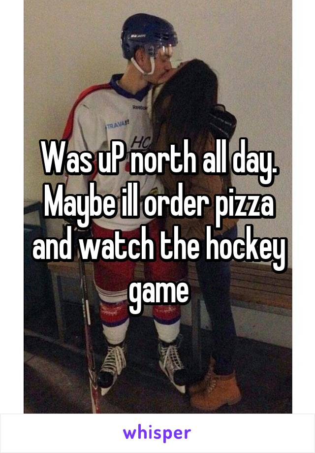 Was uP north all day. Maybe ill order pizza and watch the hockey game