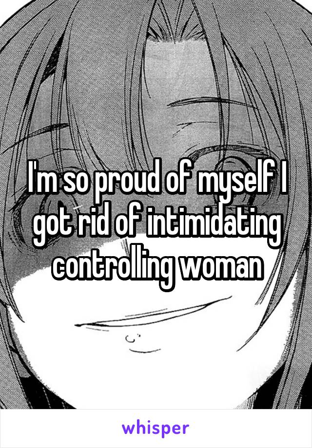 I'm so proud of myself I got rid of intimidating controlling woman
