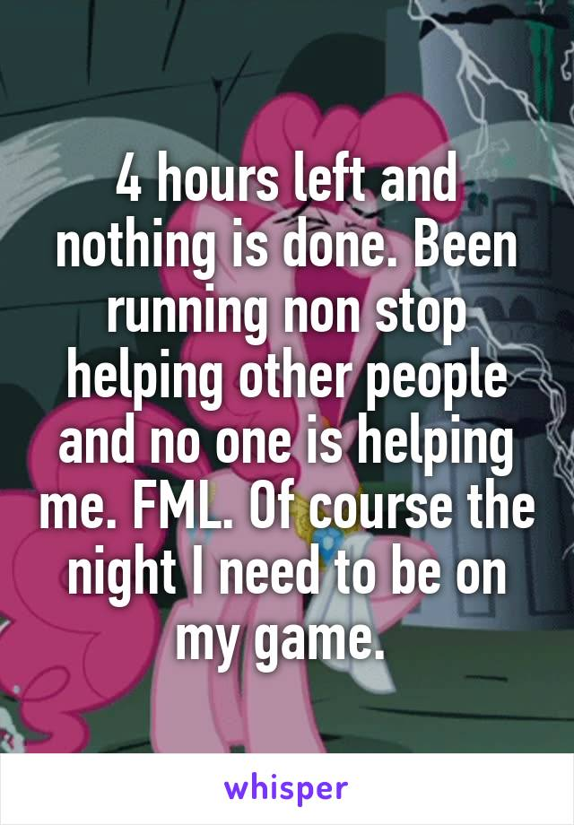 4 hours left and nothing is done. Been running non stop helping other people and no one is helping me. FML. Of course the night I need to be on my game.