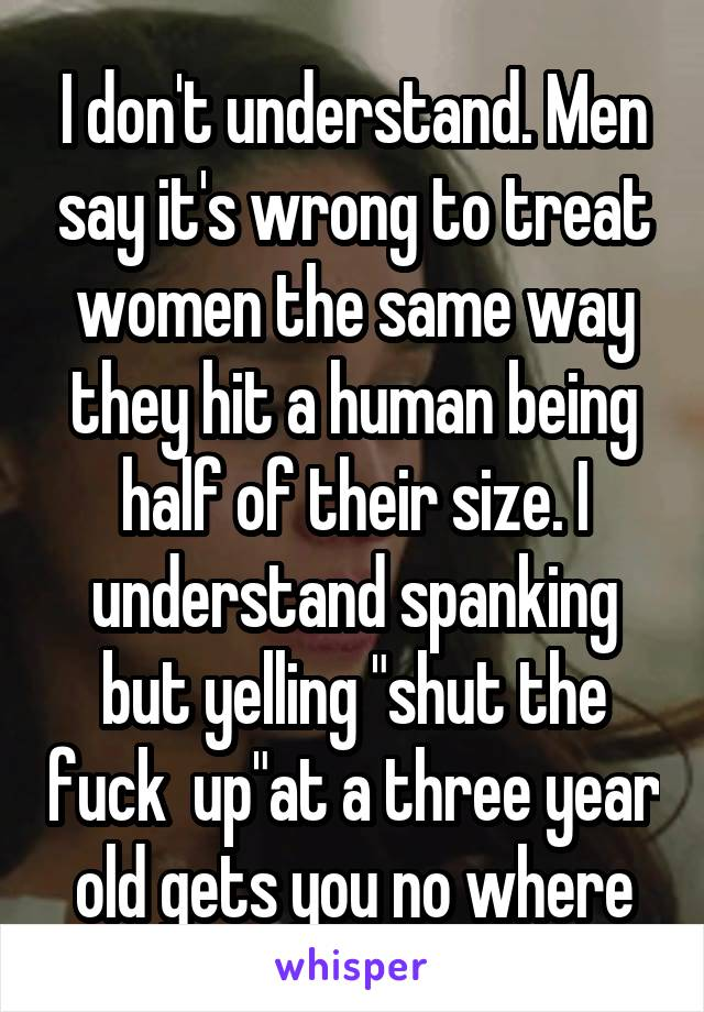"""I don't understand. Men say it's wrong to treat women the same way they hit a human being half of their size. I understand spanking but yelling """"shut the fuck  up""""at a three year old gets you no where"""