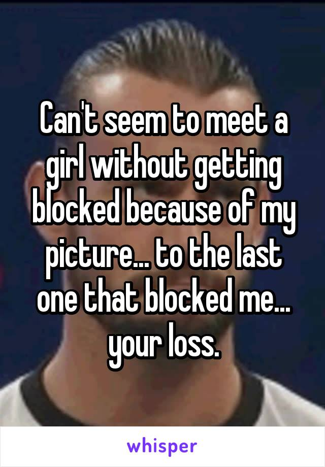 Can't seem to meet a girl without getting blocked because of my picture... to the last one that blocked me... your loss.