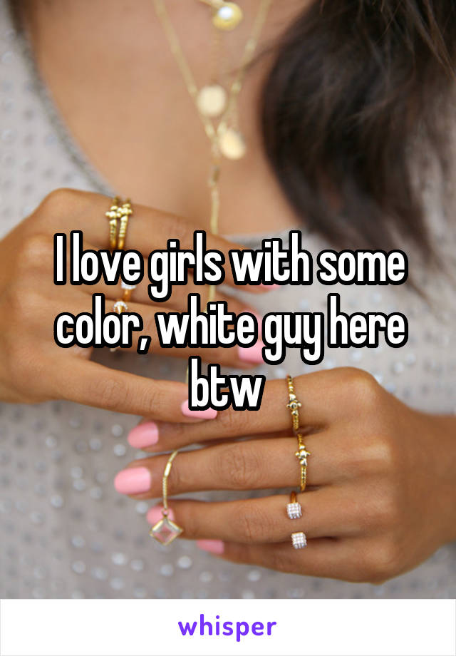 I love girls with some color, white guy here btw