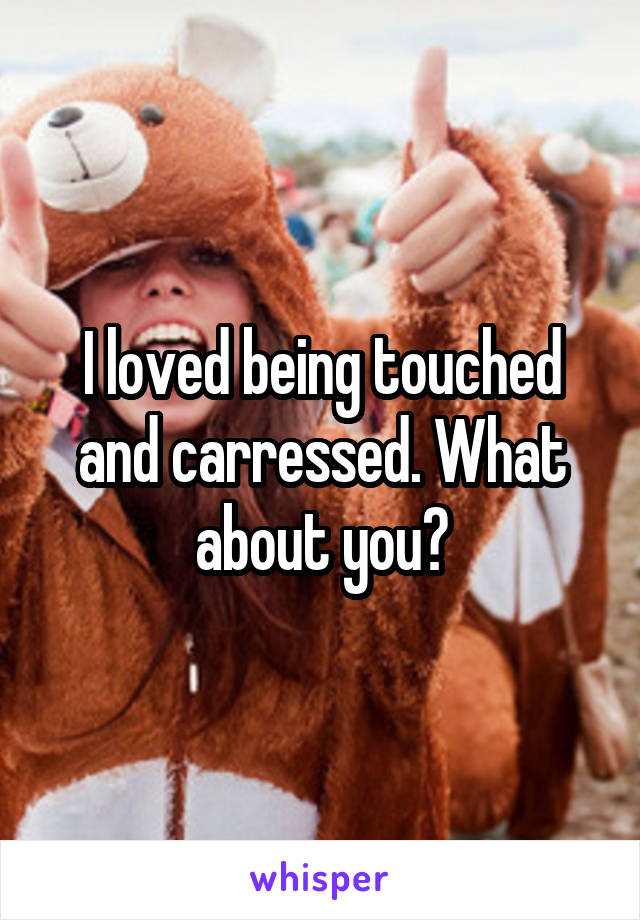 I loved being touched and carressed. What about you?