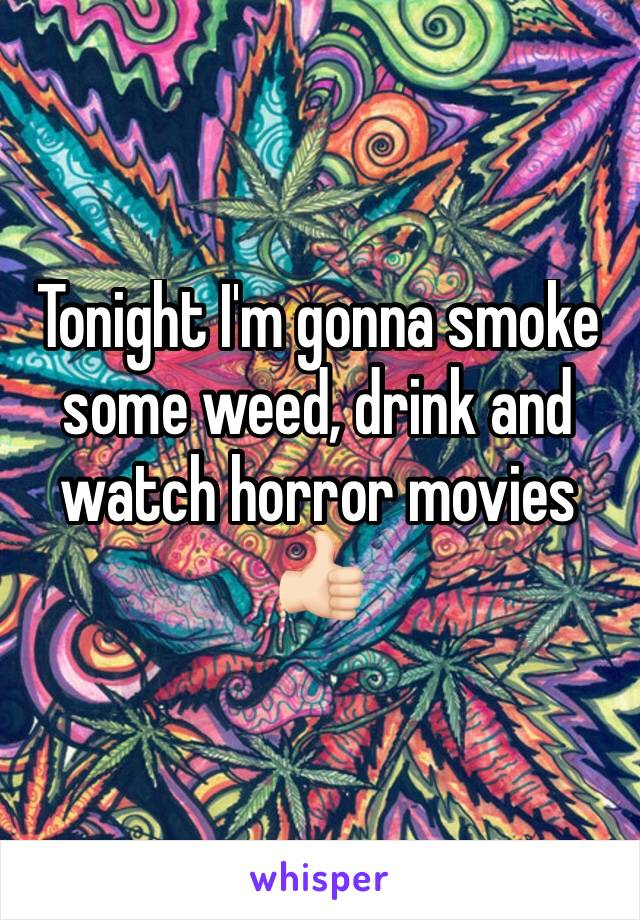Tonight I'm gonna smoke some weed, drink and watch horror movies 👍🏻