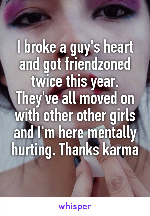 I broke a guy's heart and got friendzoned twice this year. They've all moved on with other other girls and I'm here mentally hurting. Thanks karma