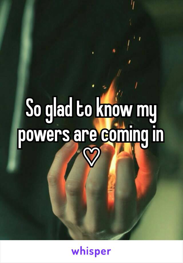 So glad to know my powers are coming in ♡