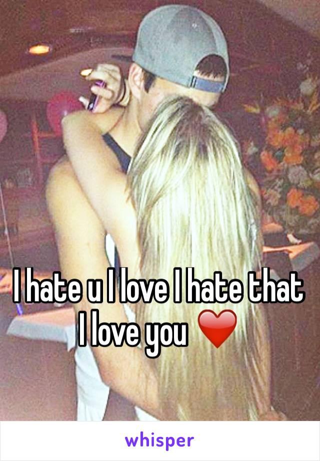 I hate u I love I hate that I love you ❤️