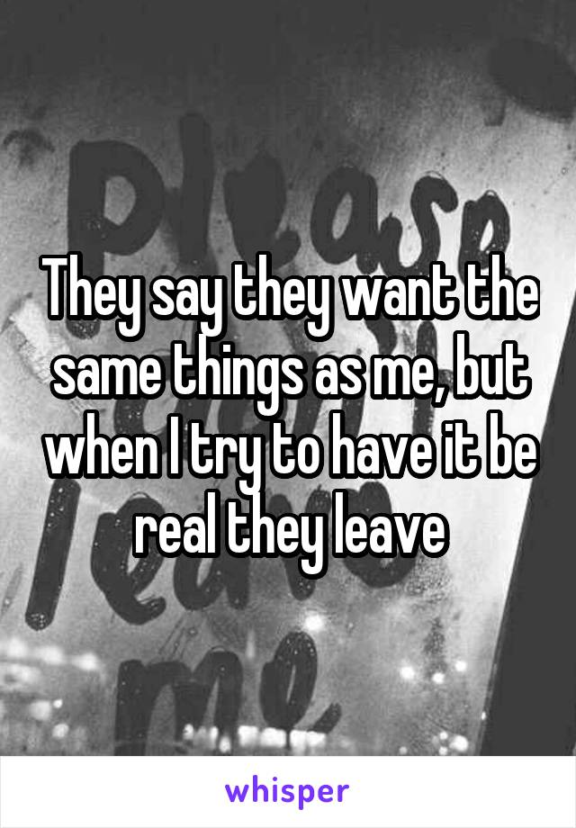 They say they want the same things as me, but when I try to have it be real they leave