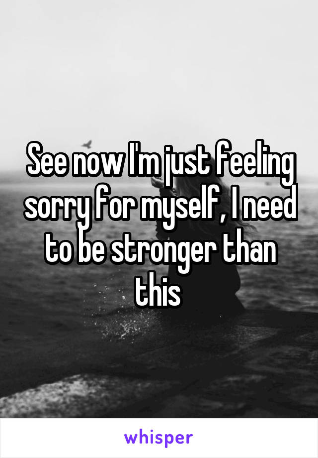 See now I'm just feeling sorry for myself, I need to be stronger than this