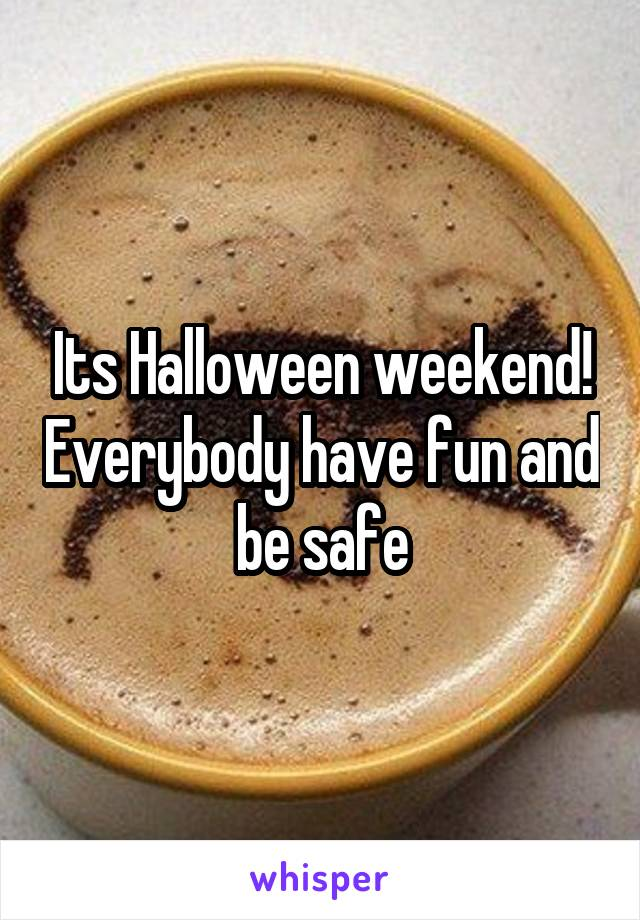 Its Halloween weekend! Everybody have fun and be safe